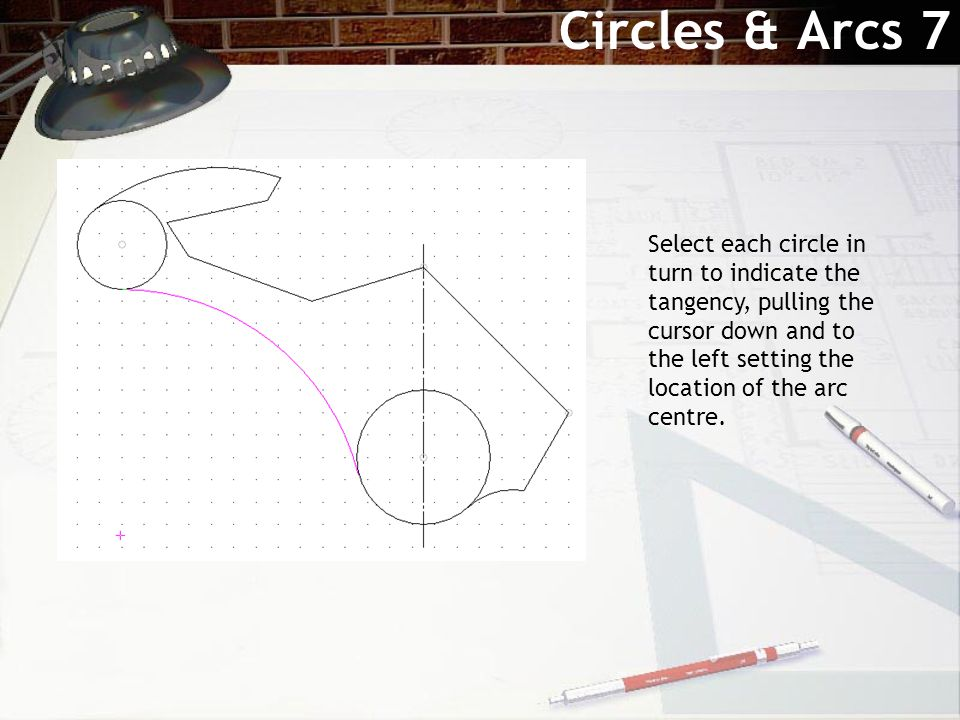 Circles & Arcs 7 Select each circle in turn to indicate the tangency, pulling the cursor down and to the left setting the location of the arc centre.