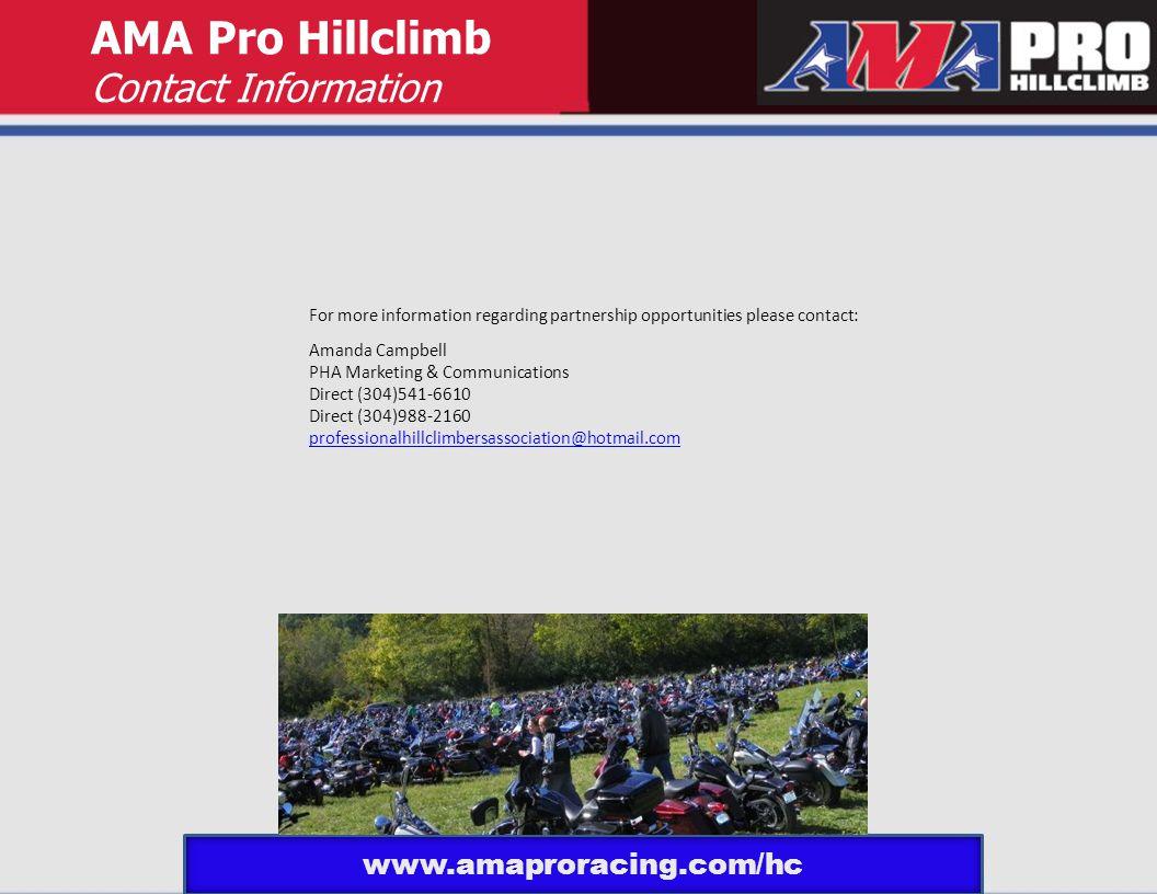 AMA Pro Hillclimb Contact Information For more information regarding partnership opportunities please contact: Amanda Campbell PHA Marketing & Communications Direct (304)541-6610 Direct (304)988-2160 professionalhillclimbersassociation@hotmail.com www.amaproracing.com/hc