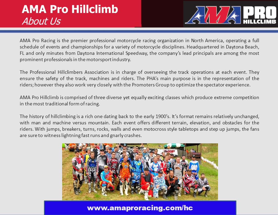 AMA Pro Hillclimb About Us AMA Pro Racing is the premier professional motorcycle racing organization in North America, operating a full schedule of events and championships for a variety of motorcycle disciplines.