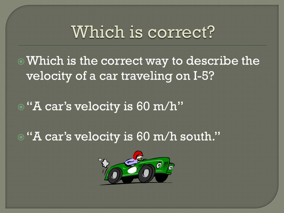 " Which is the correct way to describe the velocity of a car traveling on I-5?  ""A car's velocity is 60 m/h""  ""A car's velocity is 60 m/h south."""