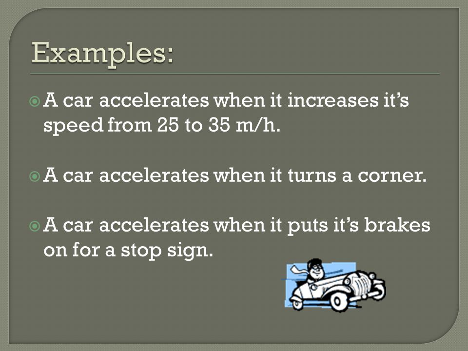  A car accelerates when it increases it's speed from 25 to 35 m/h.  A car accelerates when it turns a corner.  A car accelerates when it puts it's