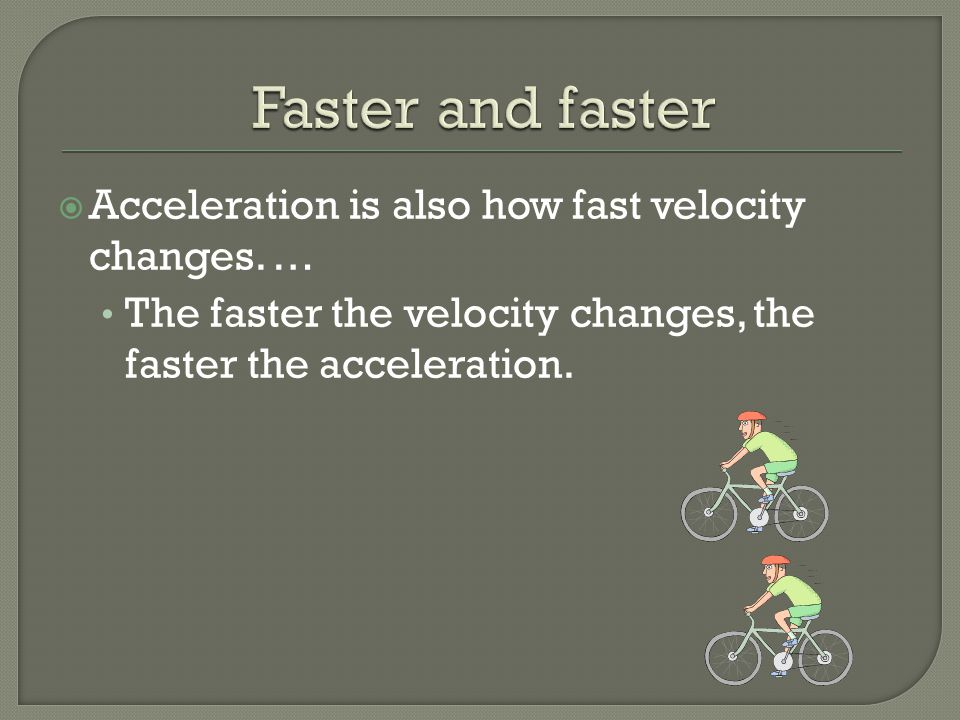  Acceleration is also how fast velocity changes. … The faster the velocity changes, the faster the acceleration.