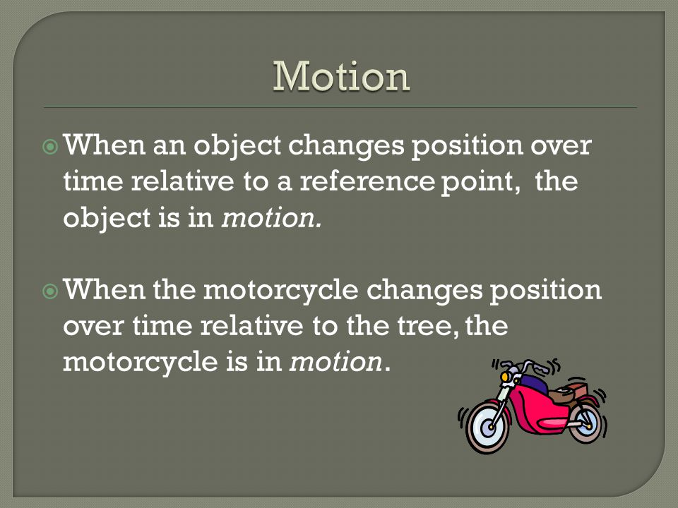  When an object changes position over time relative to a reference point, the object is in motion.  When the motorcycle changes position over time r