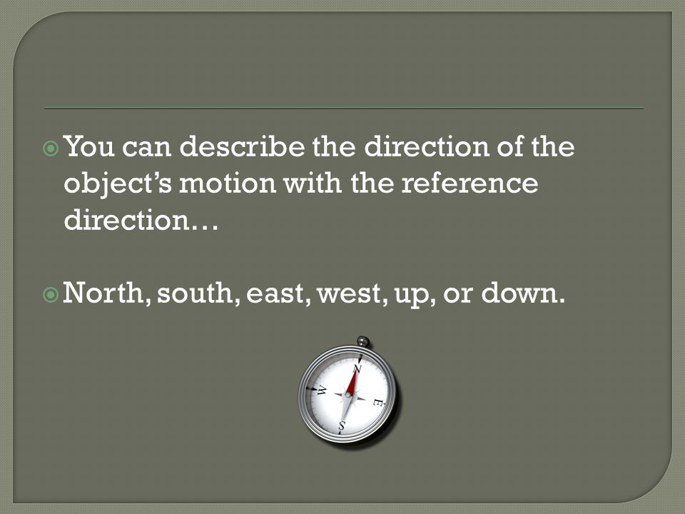  You can describe the direction of the object's motion with the reference direction…  North, south, east, west, up, or down.