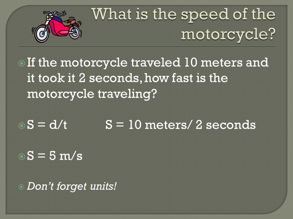  If the motorcycle traveled 10 meters and it took it 2 seconds, how fast is the motorcycle traveling?  S = d/t S = 10 meters/ 2 seconds  S = 5 m/s
