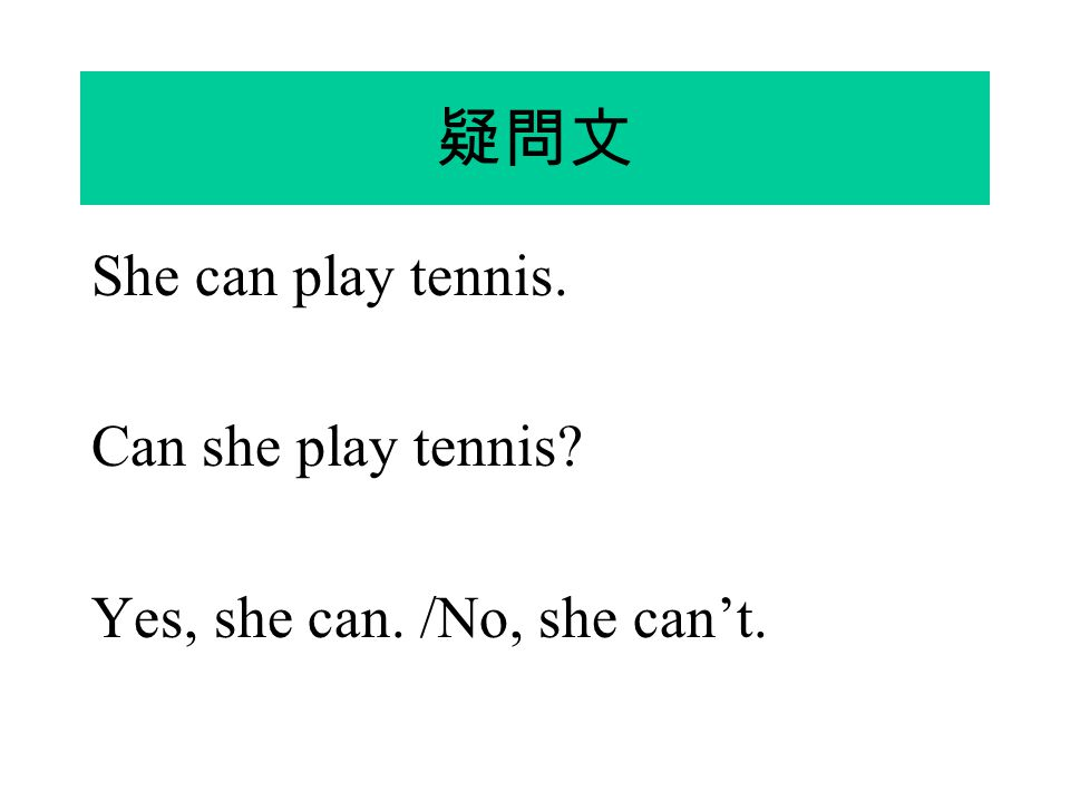 疑問文 She can play tennis. Can she play tennis? Yes, she can. /No, she can't.