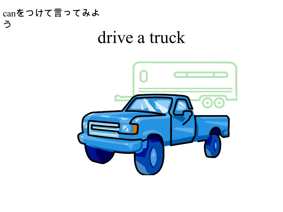 drive a truck can をつけて言ってみよ う