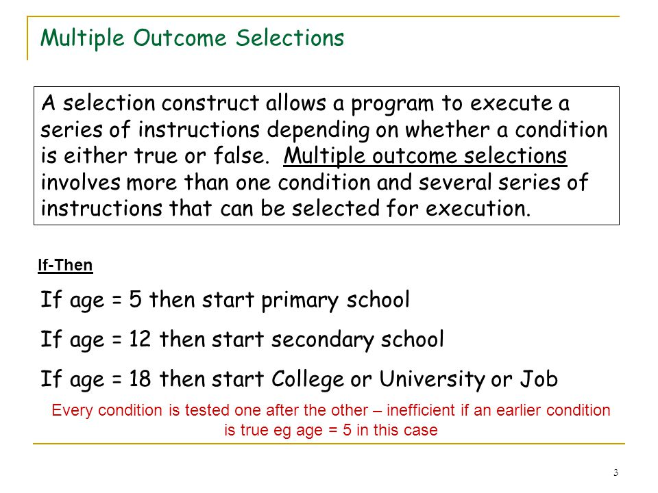 3 Multiple Outcome Selections A selection construct allows a program to execute a series of instructions depending on whether a condition is either true or false.