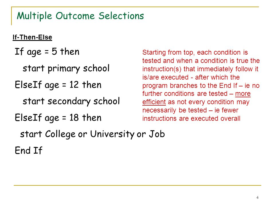 4 Multiple Outcome Selections If age = 5 then start primary school ElseIf age = 12 then start secondary school ElseIf age = 18 then start College or University or Job End If If-Then-Else Starting from top, each condition is tested and when a condition is true the instruction(s) that immediately follow it is/are executed - after which the program branches to the End If – ie no further conditions are tested – more efficient as not every condition may necessarily be tested – ie fewer instructions are executed overall