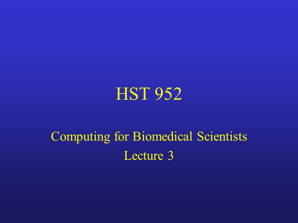 HST 952 Computing for Biomedical Scientists Lecture 3