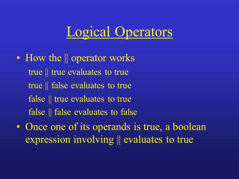 Logical Operators How the || operator works true || true evaluates to true true || false evaluates to true false || true evaluates to true false || fa