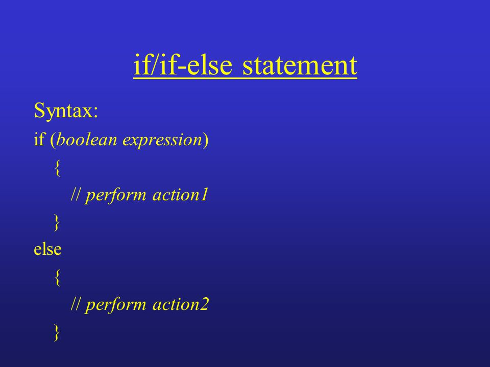 if/if-else statement Syntax: if (boolean expression) { // perform action1 } else { // perform action2 }