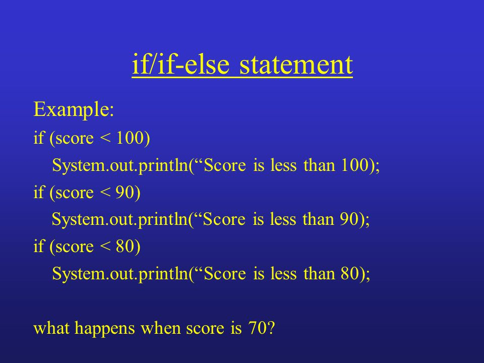 "if/if-else statement Example: if (score < 100) System.out.println(""Score is less than 100); if (score < 90) System.out.println(""Score is less than 90)"