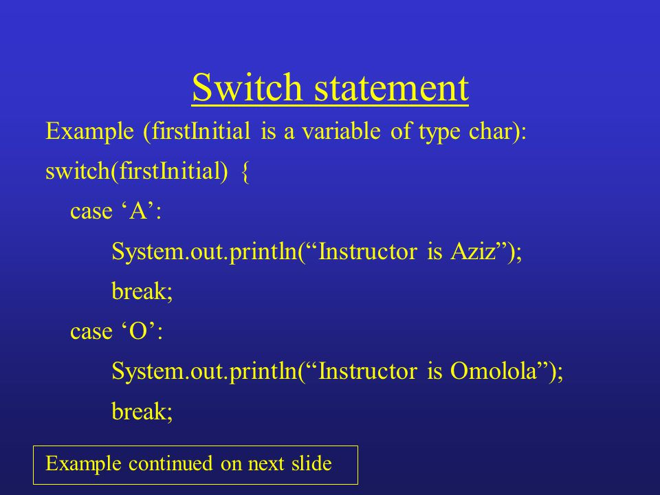 "Switch statement Example (firstInitial is a variable of type char): switch(firstInitial) { case 'A': System.out.println(""Instructor is Aziz""); break;"