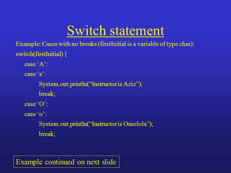 Switch statement Example: Cases with no breaks (firstInitial is a variable of type char): switch(firstInitial) { case 'A': case 'a': System.out.printl