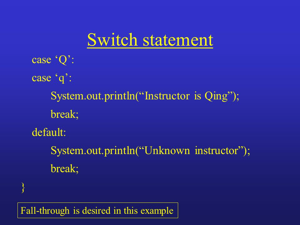 "Switch statement case 'Q': case 'q': System.out.println(""Instructor is Qing""); break; default: System.out.println(""Unknown instructor""); break; } Fall"