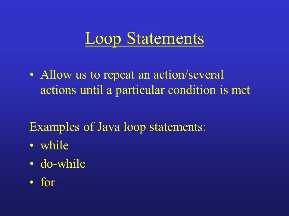 Loop Statements Allow us to repeat an action/several actions until a particular condition is met Examples of Java loop statements: while do-while for