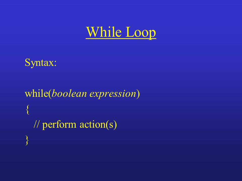 While Loop Syntax: while(boolean expression) { // perform action(s) }