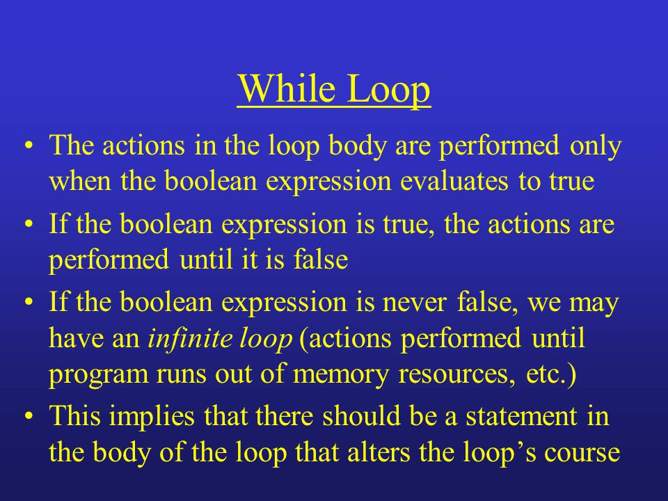 While Loop The actions in the loop body are performed only when the boolean expression evaluates to true If the boolean expression is true, the action
