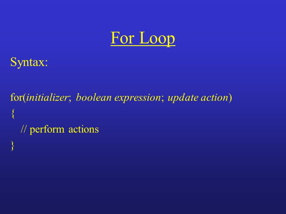 For Loop Syntax: for(initializer; boolean expression; update action) { // perform actions }