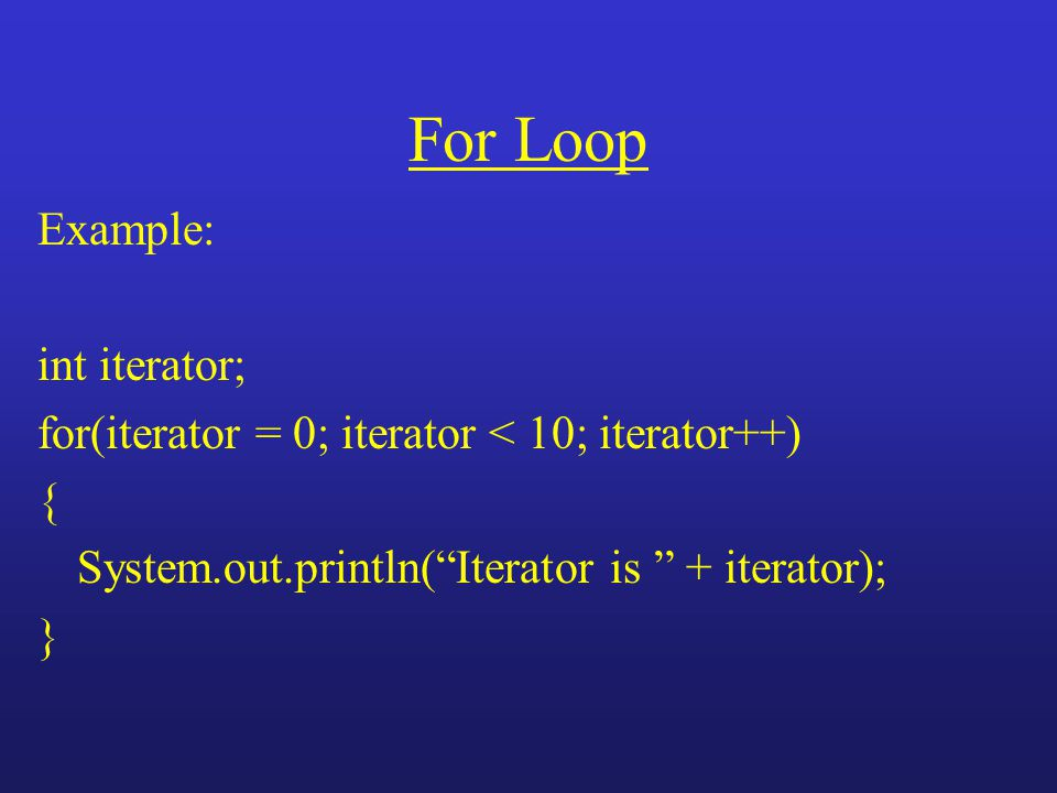 "For Loop Example: int iterator; for(iterator = 0; iterator < 10; iterator++) { System.out.println(""Iterator is "" + iterator); }"