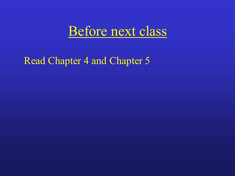 Before next class Read Chapter 4 and Chapter 5