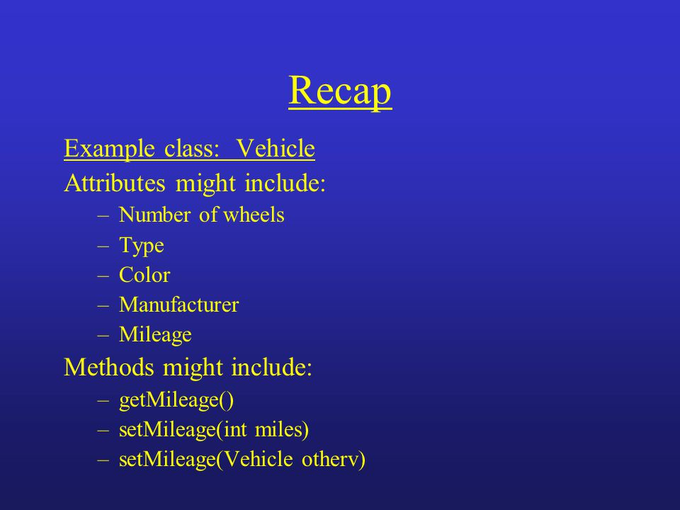 Recap Example class: Vehicle Attributes might include: –Number of wheels –Type –Color –Manufacturer –Mileage Methods might include: –getMileage() –set
