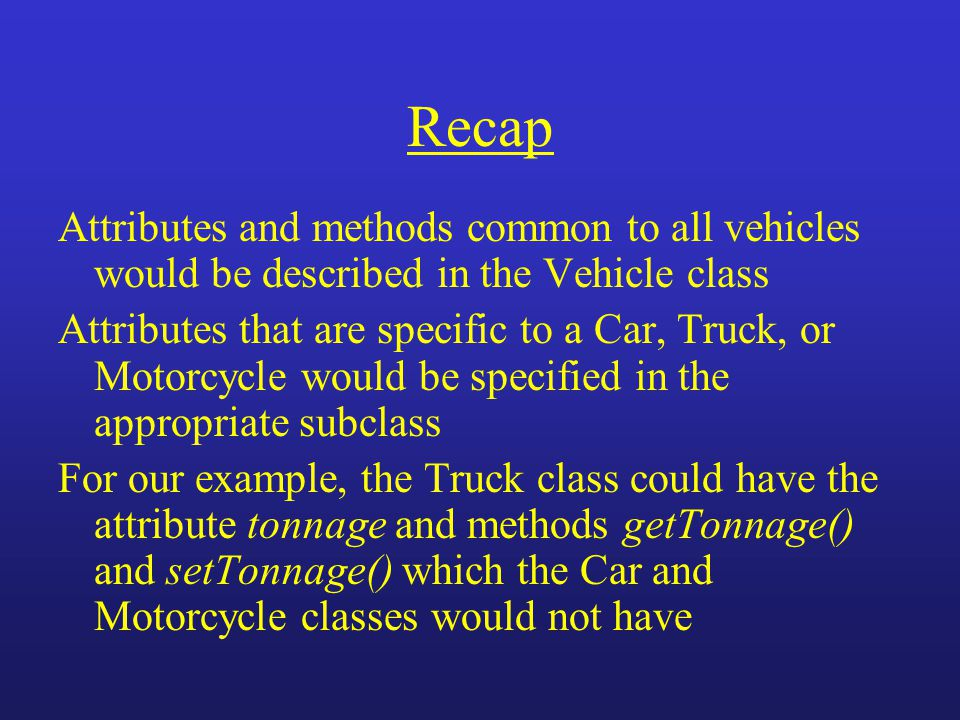 Recap Attributes and methods common to all vehicles would be described in the Vehicle class Attributes that are specific to a Car, Truck, or Motorcycl