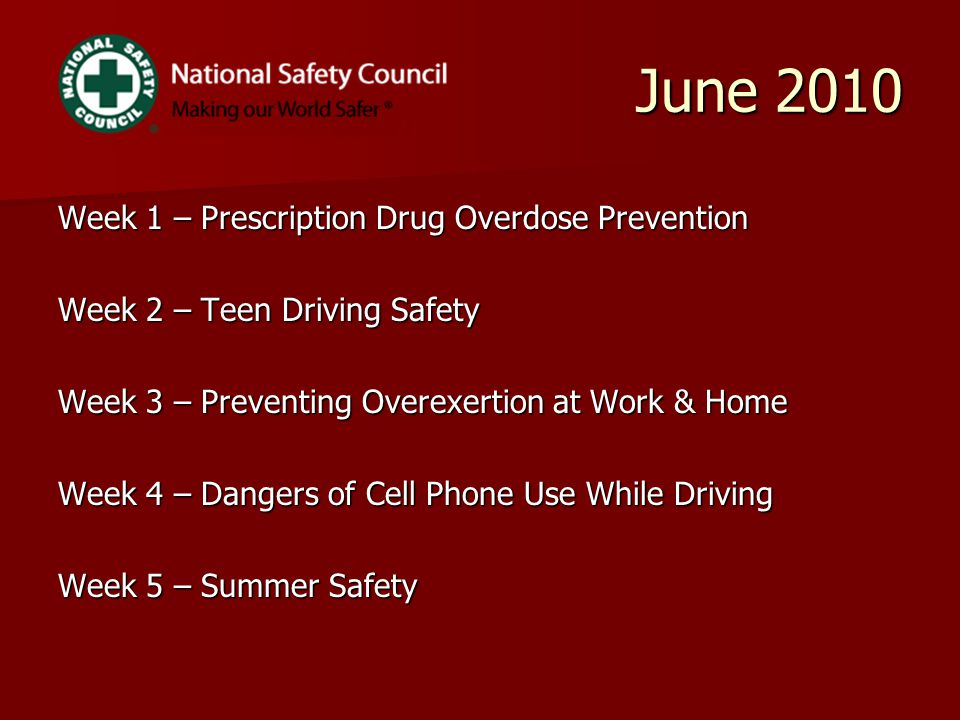 June 2010 June 2010 Week 1 – Prescription Drug Overdose Prevention Week 2 – Teen Driving Safety Week 3 – Preventing Overexertion at Work & Home Week 4 – Dangers of Cell Phone Use While Driving Week 5 – Summer Safety