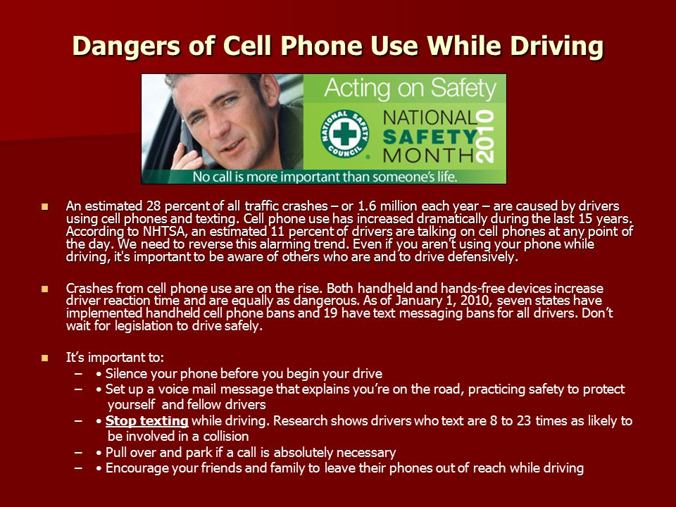 Dangers of Cell Phone Use While Driving An estimated 28 percent of all traffic crashes – or 1.6 million each year – are caused by drivers using cell phones and texting.