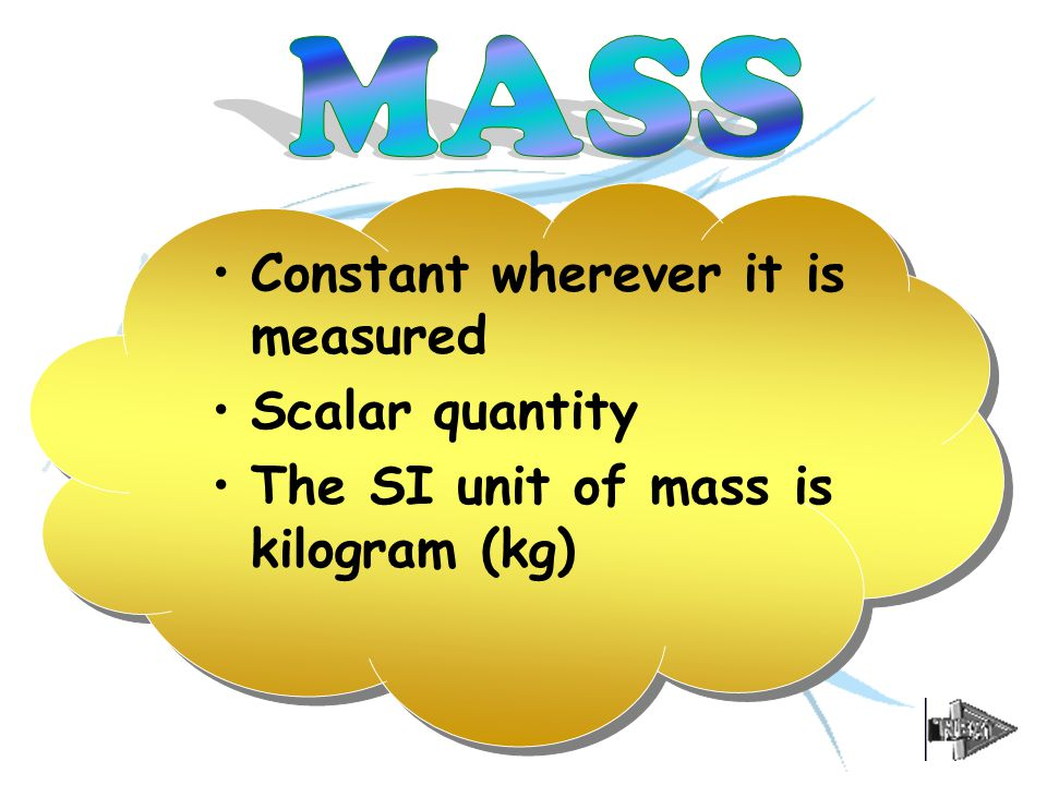 Constant wherever it is measured Scalar quantity The SI unit of mass is kilogram (kg)
