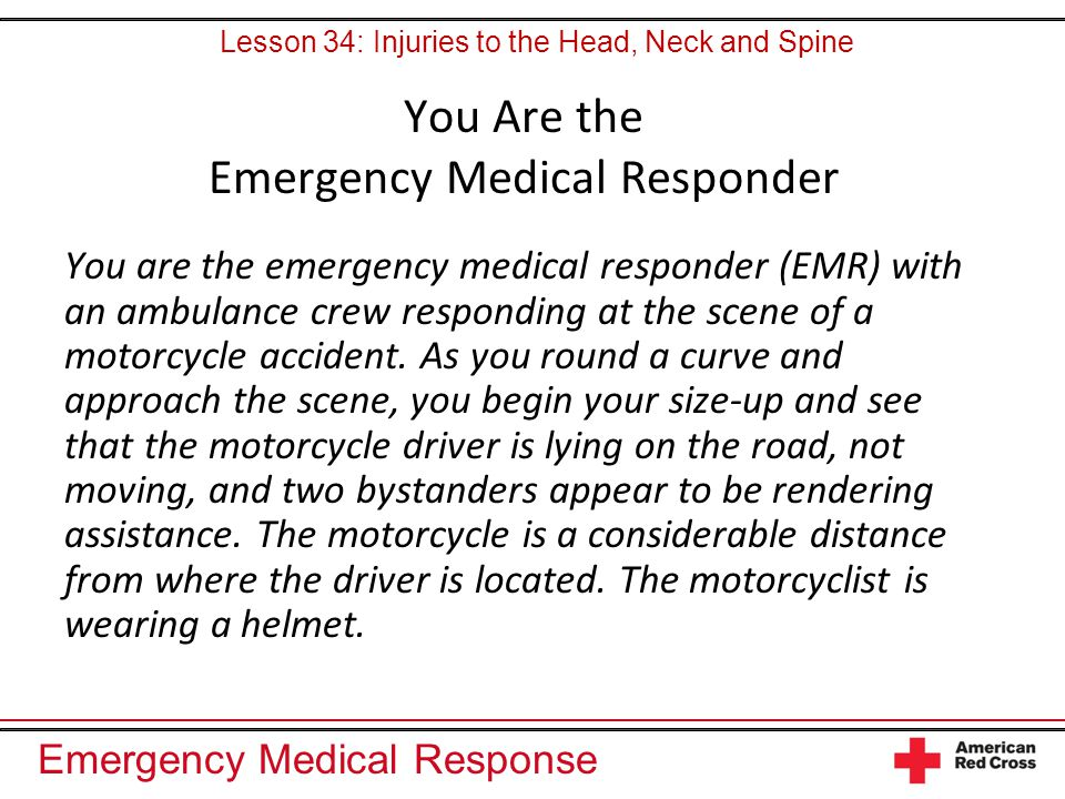Emergency Medical Response You Are the Emergency Medical Responder You are the emergency medical responder (EMR) with an ambulance crew responding at the scene of a motorcycle accident.