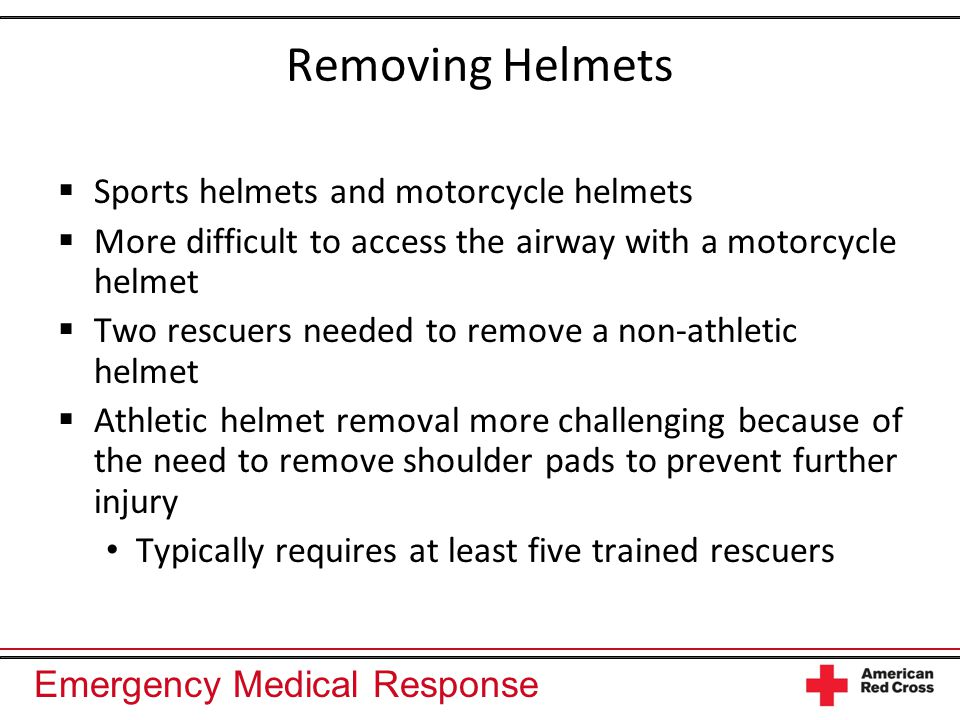 Emergency Medical Response Removing Helmets  Sports helmets and motorcycle helmets  More difficult to access the airway with a motorcycle helmet  Two rescuers needed to remove a non-athletic helmet  Athletic helmet removal more challenging because of the need to remove shoulder pads to prevent further injury Typically requires at least five trained rescuers