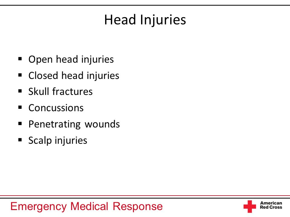 Emergency Medical Response Head Injuries  Open head injuries  Closed head injuries  Skull fractures  Concussions  Penetrating wounds  Scalp injuries