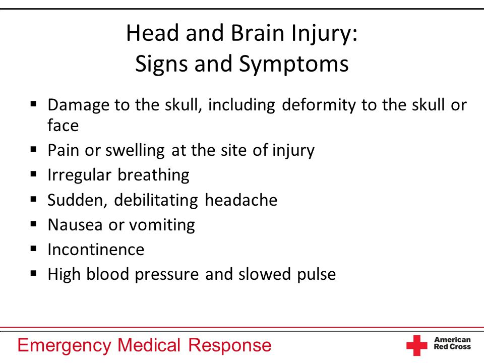 Emergency Medical Response Head and Brain Injury: Signs and Symptoms  Damage to the skull, including deformity to the skull or face  Pain or swelling at the site of injury  Irregular breathing  Sudden, debilitating headache  Nausea or vomiting  Incontinence  High blood pressure and slowed pulse
