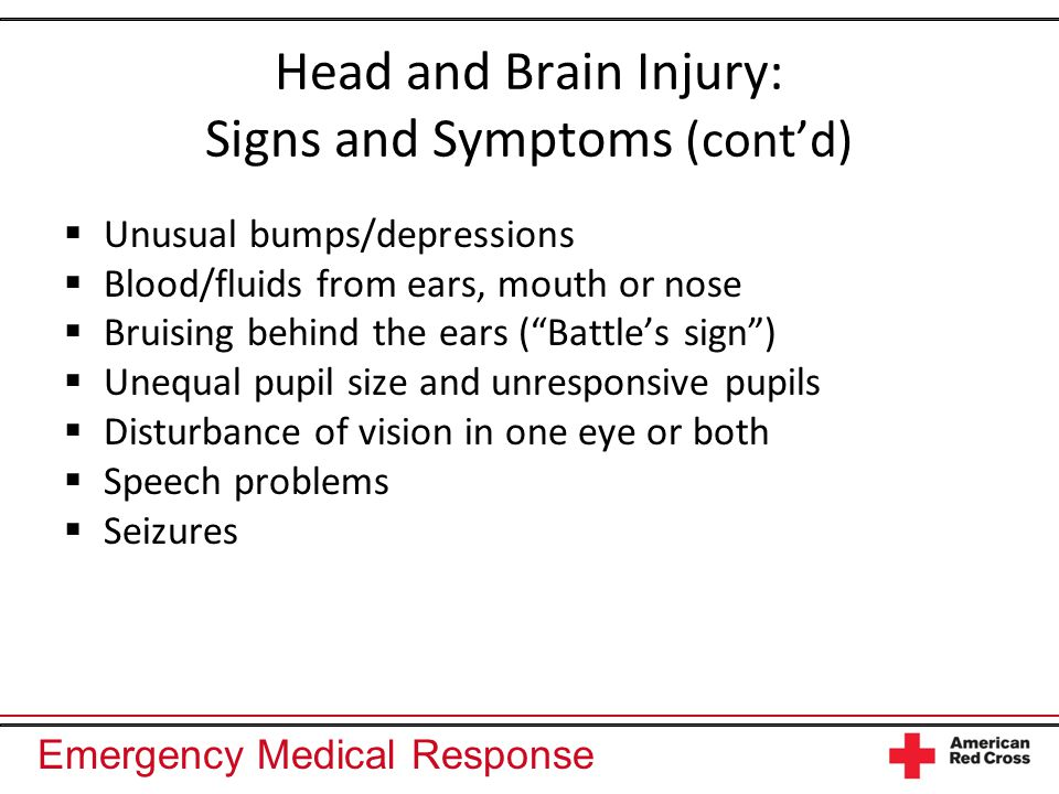 Emergency Medical Response Head and Brain Injury: Signs and Symptoms (cont'd)  Unusual bumps/depressions  Blood/fluids from ears, mouth or nose  Bruising behind the ears ( Battle's sign )  Unequal pupil size and unresponsive pupils  Disturbance of vision in one eye or both  Speech problems  Seizures