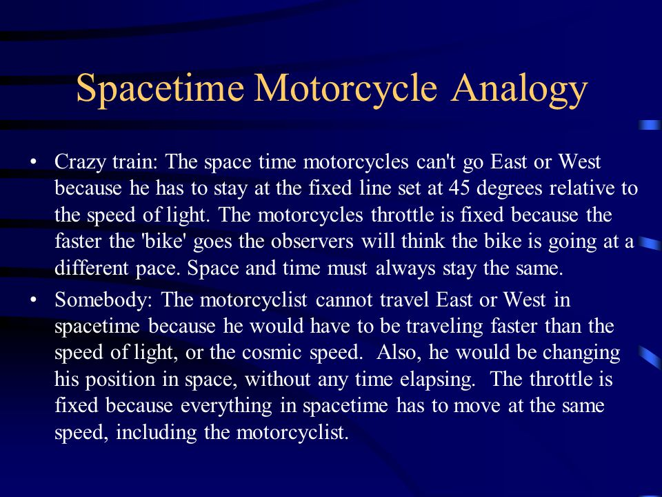 Spacetime Motorcycle Analogy Crazy train: The space time motorcycles can t go East or West because he has to stay at the fixed line set at 45 degrees relative to the speed of light.