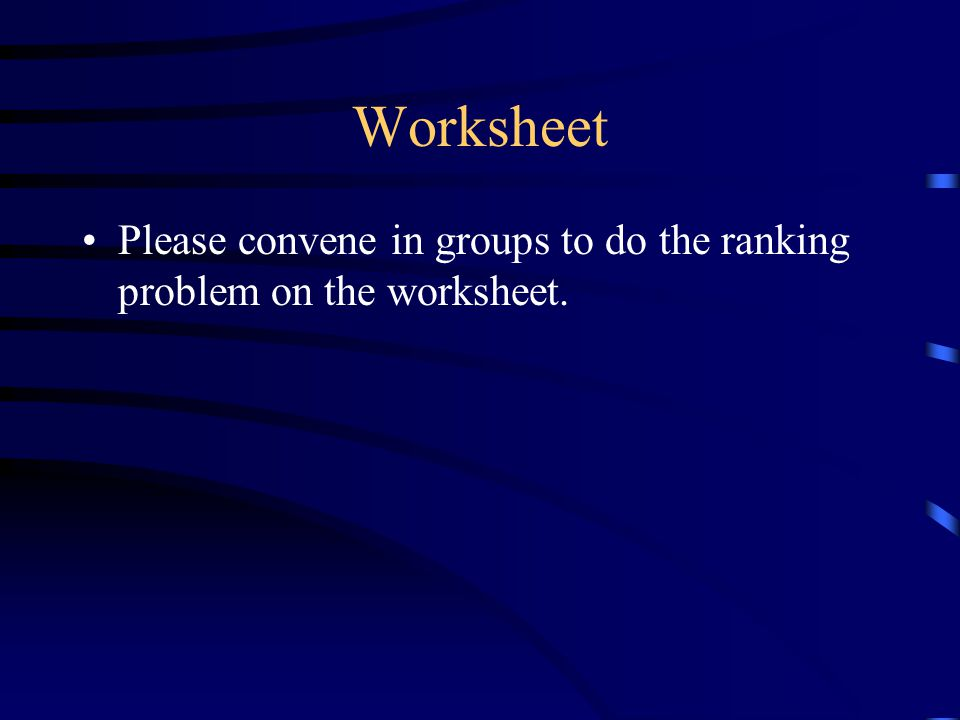 Worksheet Please convene in groups to do the ranking problem on the worksheet.