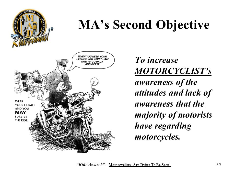 """Ride Aware!"" – Motorcyclists Are Dying To Be Seen! 10 MA's Second Objective To increase MOTORCYCLIST's awareness of the attitudes and lack of awarene"