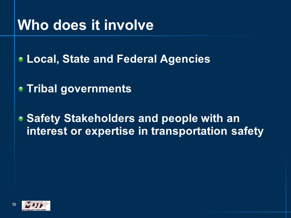 10 Who does it involve Local, State and Federal Agencies Tribal governments Safety Stakeholders and people with an interest or expertise in transportation safety