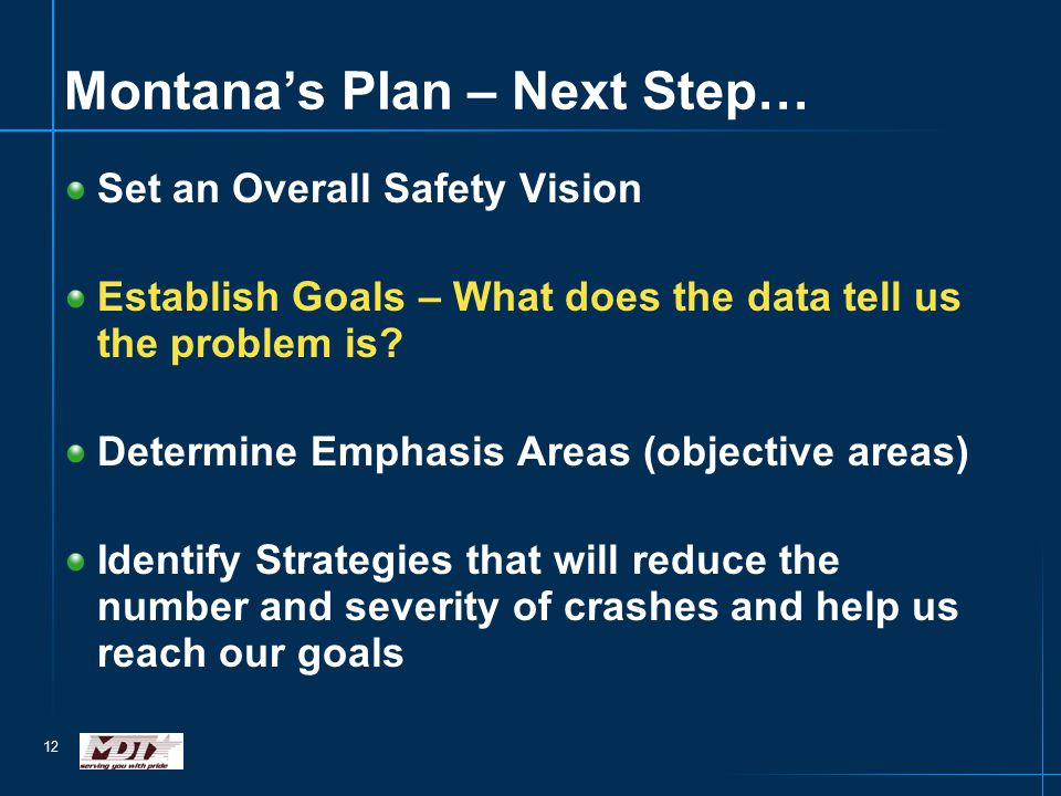 12 Montana's Plan – Next Step… Set an Overall Safety Vision Establish Goals – What does the data tell us the problem is? Determine Emphasis Areas (obj