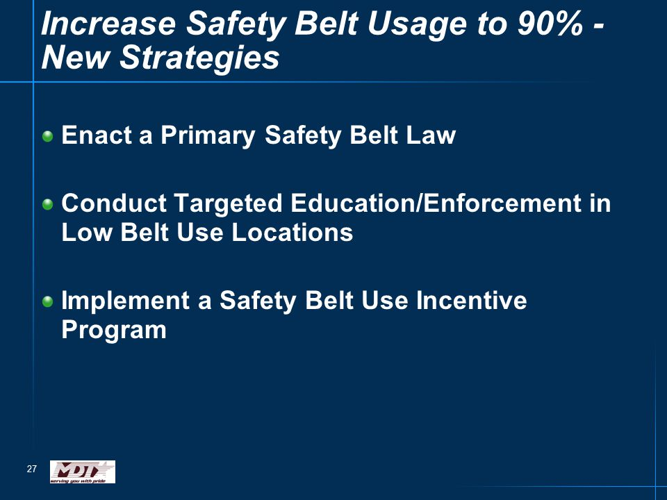 27 Enact a Primary Safety Belt Law Conduct Targeted Education/Enforcement in Low Belt Use Locations Implement a Safety Belt Use Incentive Program Increase Safety Belt Usage to 90% - New Strategies