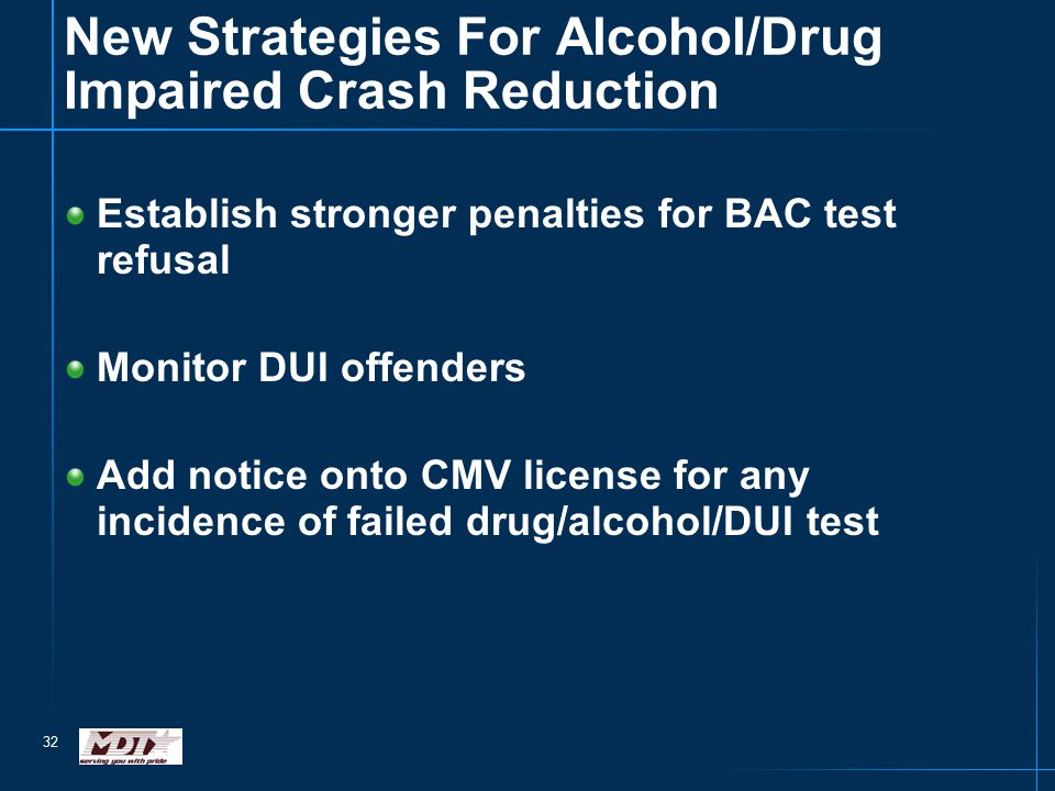 32 New Strategies For Alcohol/Drug Impaired Crash Reduction Establish stronger penalties for BAC test refusal Monitor DUI offenders Add notice onto CM