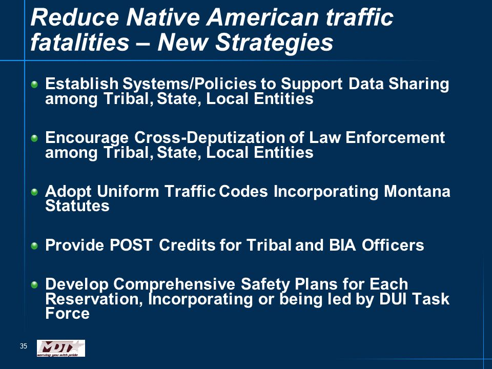 35 Establish Systems/Policies to Support Data Sharing among Tribal, State, Local Entities Encourage Cross-Deputization of Law Enforcement among Tribal, State, Local Entities Adopt Uniform Traffic Codes Incorporating Montana Statutes Provide POST Credits for Tribal and BIA Officers Develop Comprehensive Safety Plans for Each Reservation, Incorporating or being led by DUI Task Force Reduce Native American traffic fatalities – New Strategies