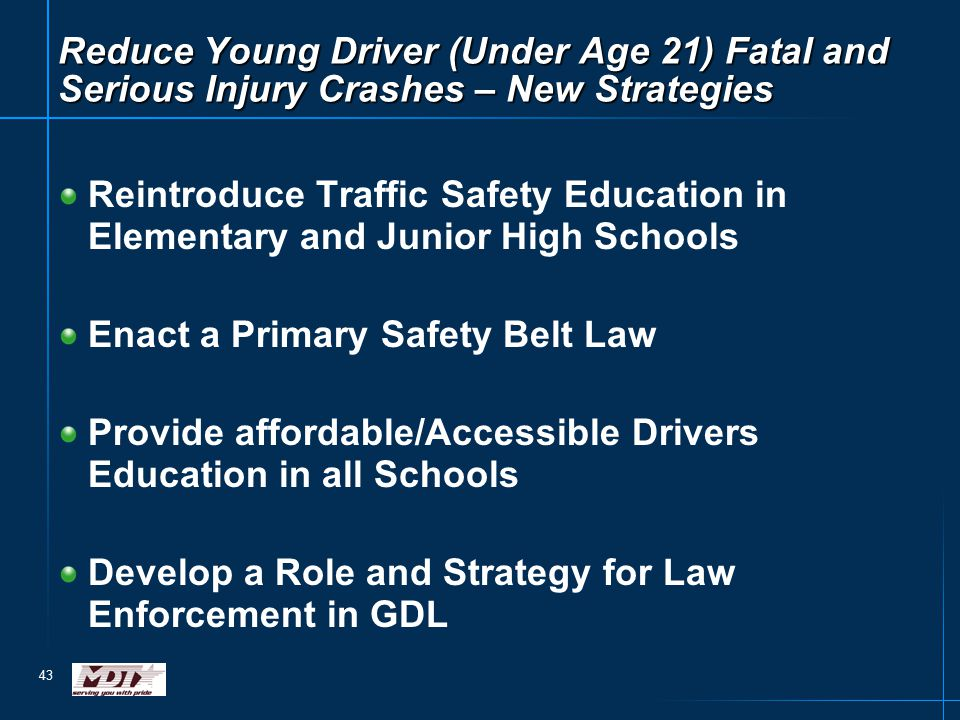 43 Reduce Young Driver (Under Age 21) Fatal and Serious Injury Crashes – New Strategies Reintroduce Traffic Safety Education in Elementary and Junior High Schools Enact a Primary Safety Belt Law Provide affordable/Accessible Drivers Education in all Schools Develop a Role and Strategy for Law Enforcement in GDL