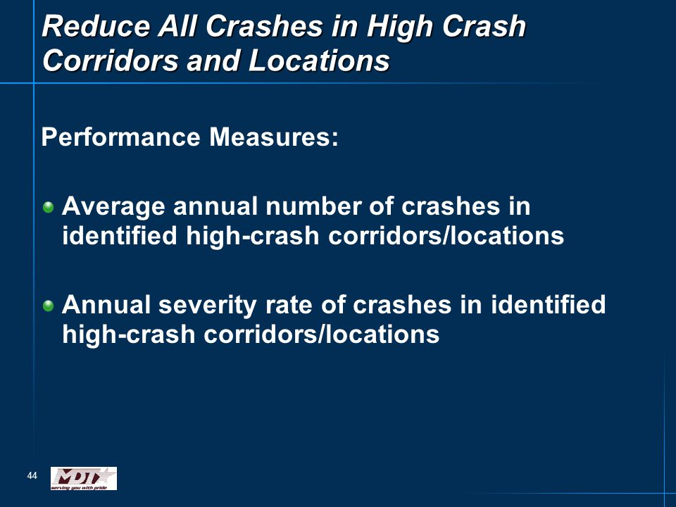 44 Performance Measures: Average annual number of crashes in identified high-crash corridors/locations Annual severity rate of crashes in identified h