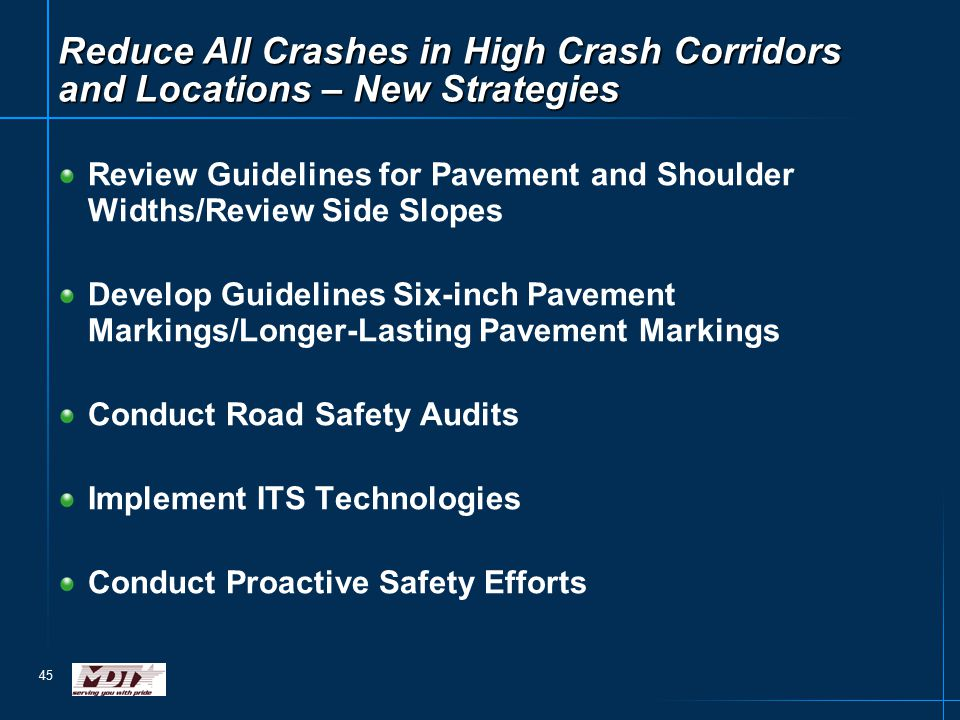 45 Reduce All Crashes in High Crash Corridors and Locations – New Strategies Review Guidelines for Pavement and Shoulder Widths/Review Side Slopes Develop Guidelines Six-inch Pavement Markings/Longer-Lasting Pavement Markings Conduct Road Safety Audits Implement ITS Technologies Conduct Proactive Safety Efforts