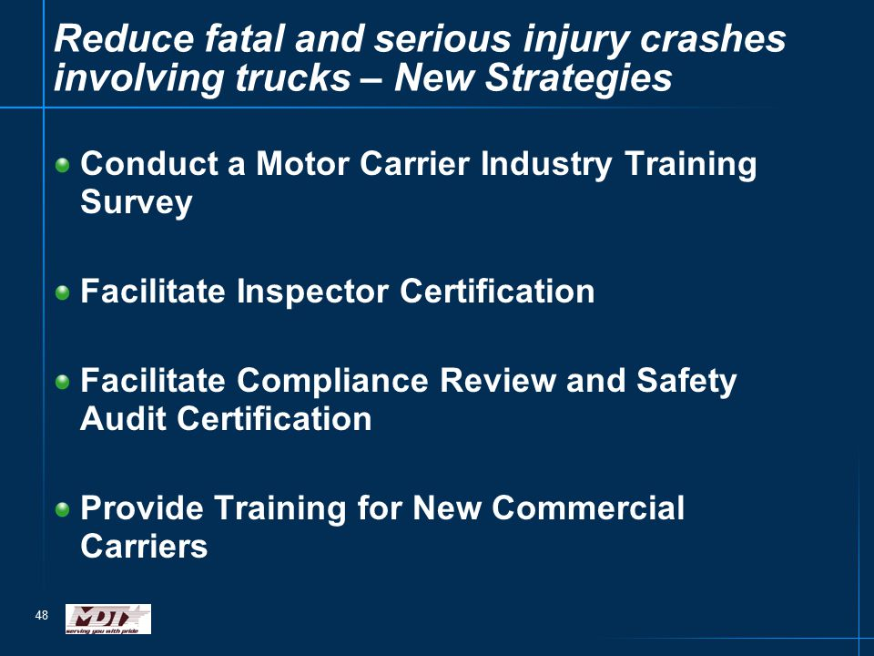 48 Reduce fatal and serious injury crashes involving trucks – New Strategies Conduct a Motor Carrier Industry Training Survey Facilitate Inspector Cer