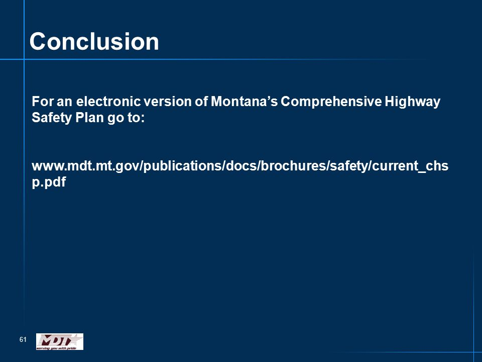 61 Conclusion For an electronic version of Montana's Comprehensive Highway Safety Plan go to: www.mdt.mt.gov/publications/docs/brochures/safety/current_chs p.pdf