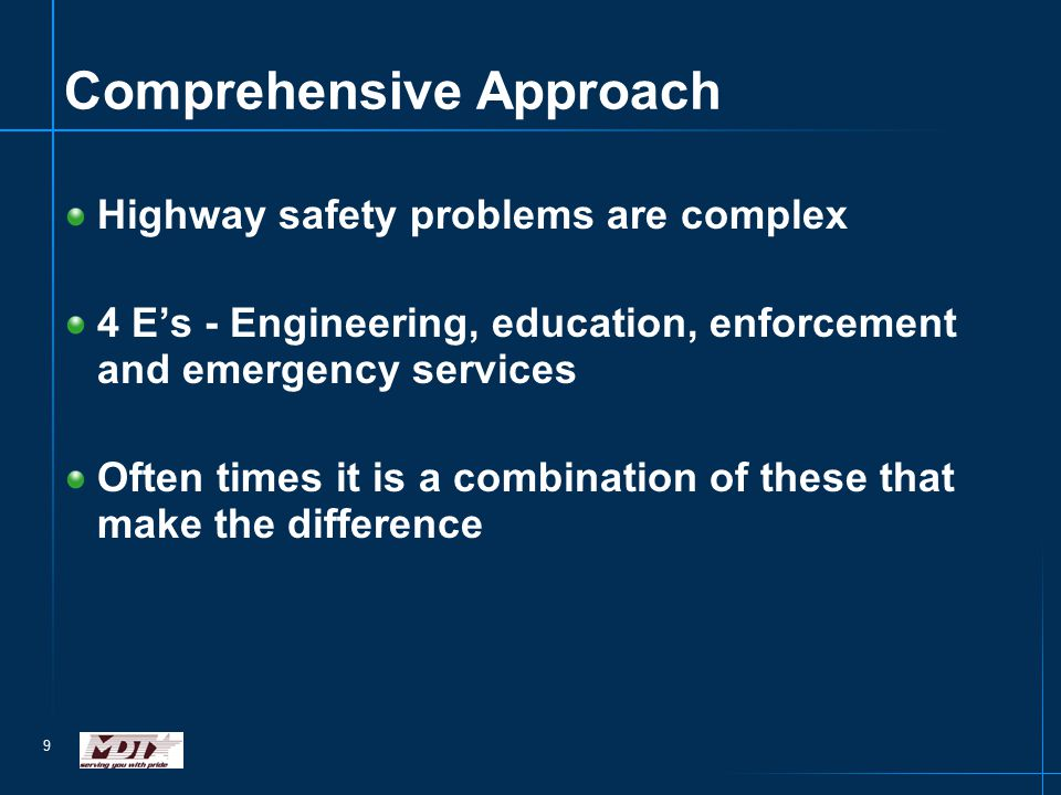 9 Comprehensive Approach Highway safety problems are complex 4 E's - Engineering, education, enforcement and emergency services Often times it is a co
